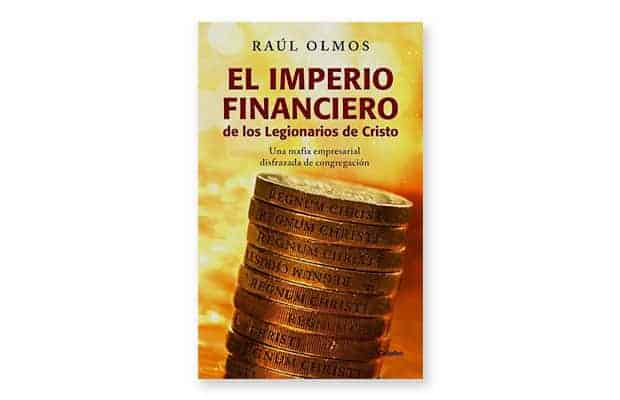 Los millonarios de Cristo, el imperio financiero de los Legionarios de Cristo Raúl Olmos
